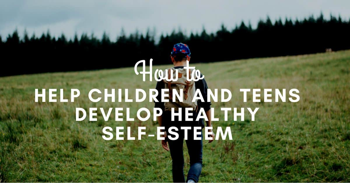 How to Help Children and Teens Develop Healthy Self-Esteem