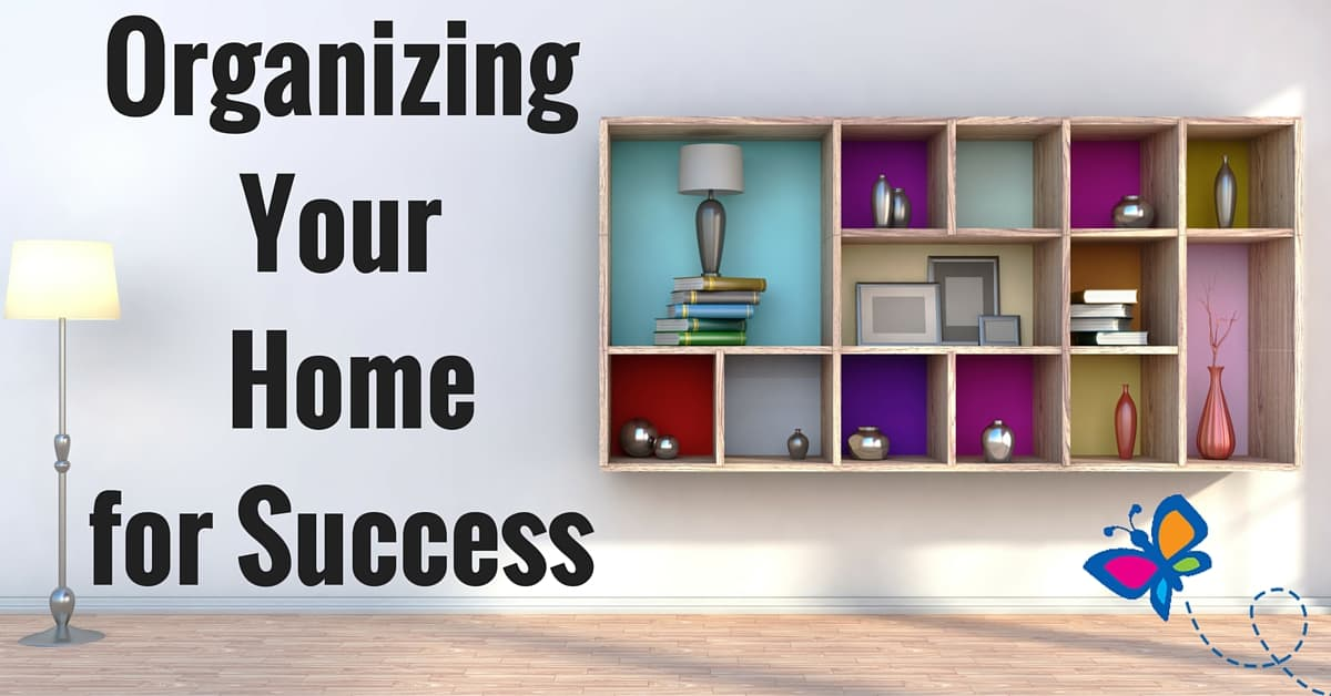 Organizing your home for success Organizing your home