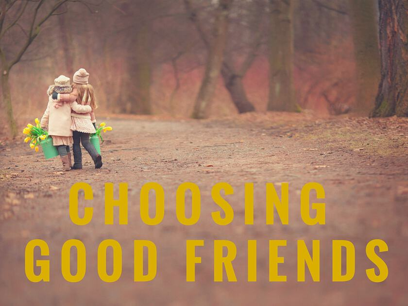 CHOOSING GOOD FRIENDS