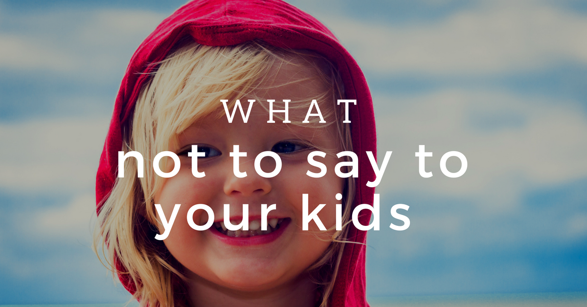 What Not to Say to Your Kids
