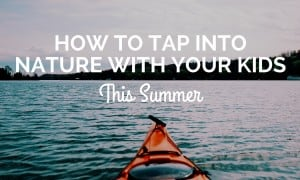 How to Tap Into Nature with Your Kids This Summer (1)