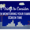 6 Things to Consider When Monitoring Your Family's Screen Time