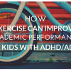 How Exercise Can Improve Academic Performance in Kids with ADDADHD 715