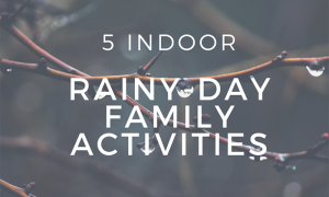 5 Indoor Rainy-Day Family Activities