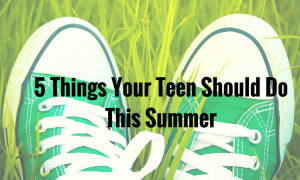 5 Things Your Teen Should Do This Summer