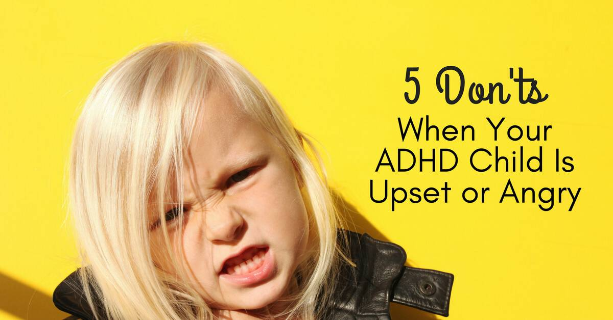 Five Tips For Helping Teens Manage >> 5 Don Ts When Your Adhd Child Is Upset Or Angry