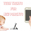 Tech Treats for New Parents