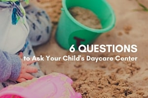 6 Questions to Ask Your Child's Daycare Center