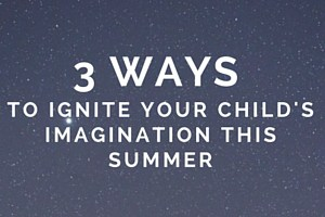 3 Ways to Ignite Your Child's Imagination This Summer (5)