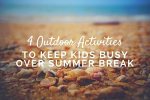 4 Outdoor Activities to Keep Kids Busy Over Summer Break