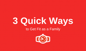 3 Quick Ways to Get Fit as a Family