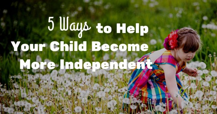 5 Ways Parents Can Help Prevent Teen >> 5 Ways To Help Your Child Become More Independent